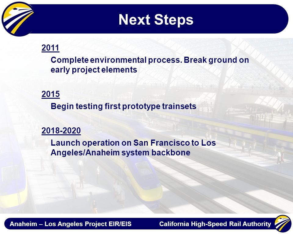 Anaheim – Los Angeles Project EIR/EIS California High-Speed Rail Authority Next Steps 2011 Complete environmental process.
