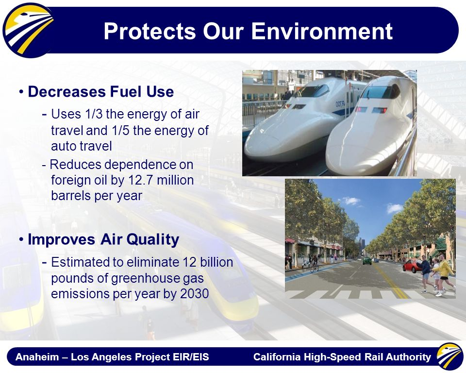 Anaheim – Los Angeles Project EIR/EIS California High-Speed Rail Authority Protects Our Environment Decreases Fuel Use - Uses 1/3 the energy of air travel and 1/5 the energy of auto travel - Reduces dependence on foreign oil by 12.7 million barrels per year Improves Air Quality - Estimated to eliminate 12 billion pounds of greenhouse gas emissions per year by 2030