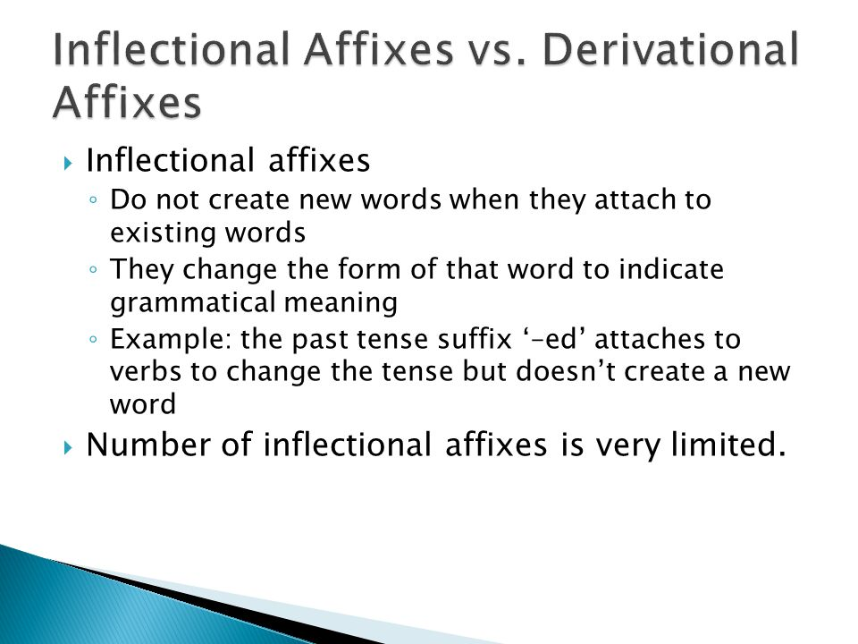  Inflectional affixes ◦ Do not create new words when they attach to existing words ◦ They change the form of that word to indicate grammatical meaning ◦ Example: the past tense suffix '–ed' attaches to verbs to change the tense but doesn't create a new word  Number of inflectional affixes is very limited.