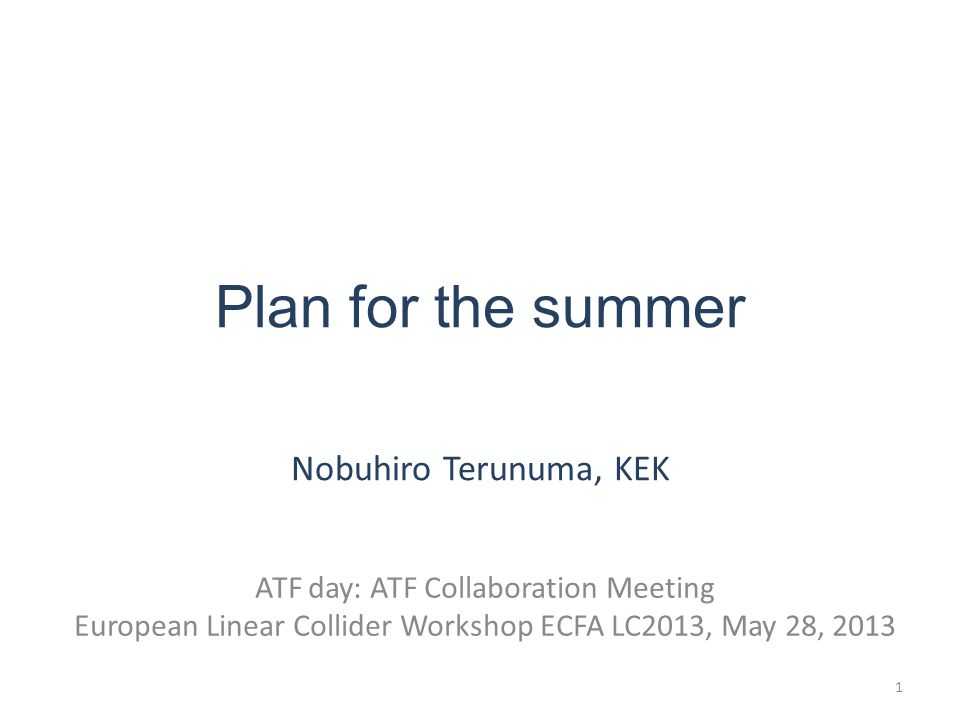 Plan for the summer Nobuhiro Terunuma, KEK ATF day: ATF Collaboration Meeting European Linear Collider Workshop ECFA LC2013, May 28,