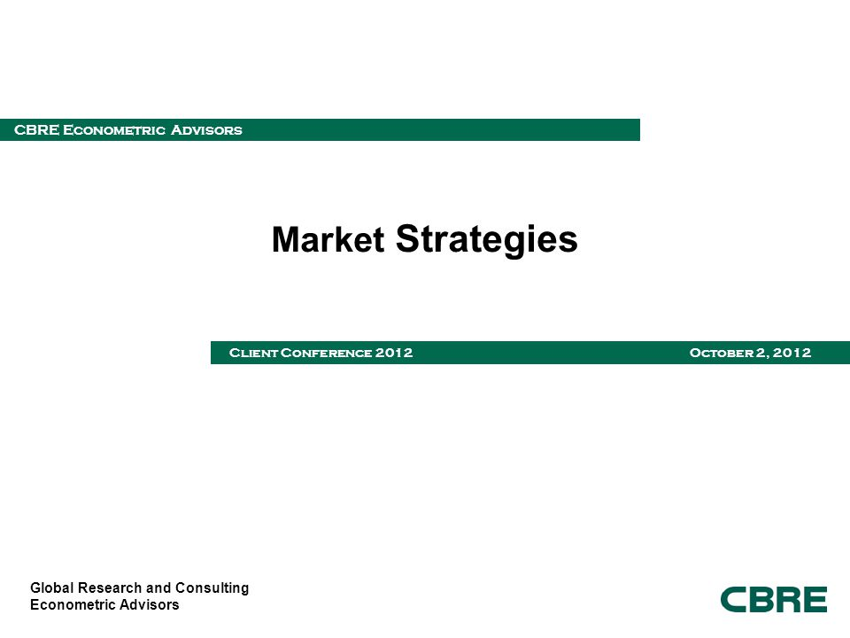 Global Research and Consulting Econometric Advisors CBRE Econometric Advisors Client Conference 2012 October 2, 2012 Market Strategies
