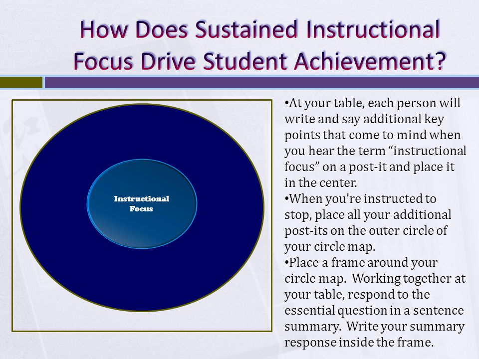 Instructional Focus At your table, each person will write and say additional key points that come to mind when you hear the term instructional focus on a post-it and place it in the center.