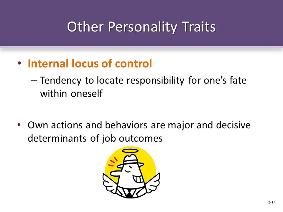 Other Personality Traits Internal locus of control – Tendency to locate responsibility for one's fate within oneself Own actions and behaviors are maj