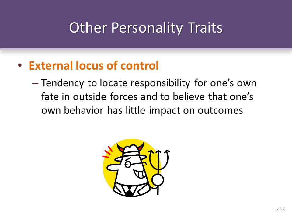 Other Personality Traits External locus of control – Tendency to locate responsibility for one's own fate in outside forces and to believe that one's