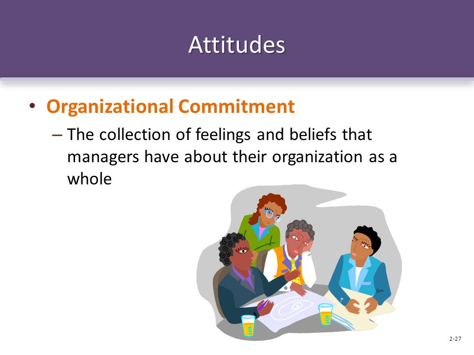 Attitudes Organizational Commitment – The collection of feelings and beliefs that managers have about their organization as a whole 2-27