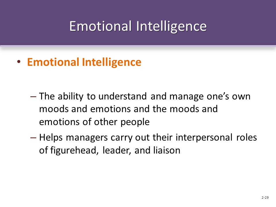 Emotional Intelligence – The ability to understand and manage one's own moods and emotions and the moods and emotions of other people – Helps managers