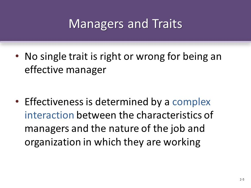 Managers and Traits No single trait is right or wrong for being an effective manager Effectiveness is determined by a complex interaction between the