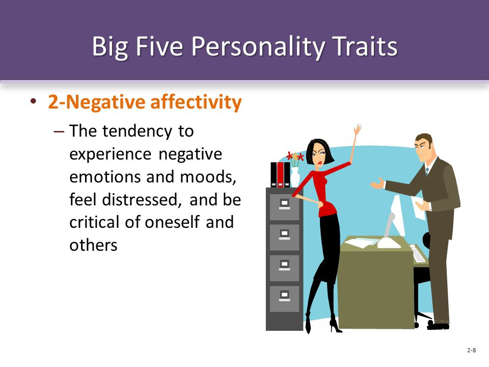 Big Five Personality Traits 2-Negative affectivity – The tendency to experience negative emotions and moods, feel distressed, and be critical of onese