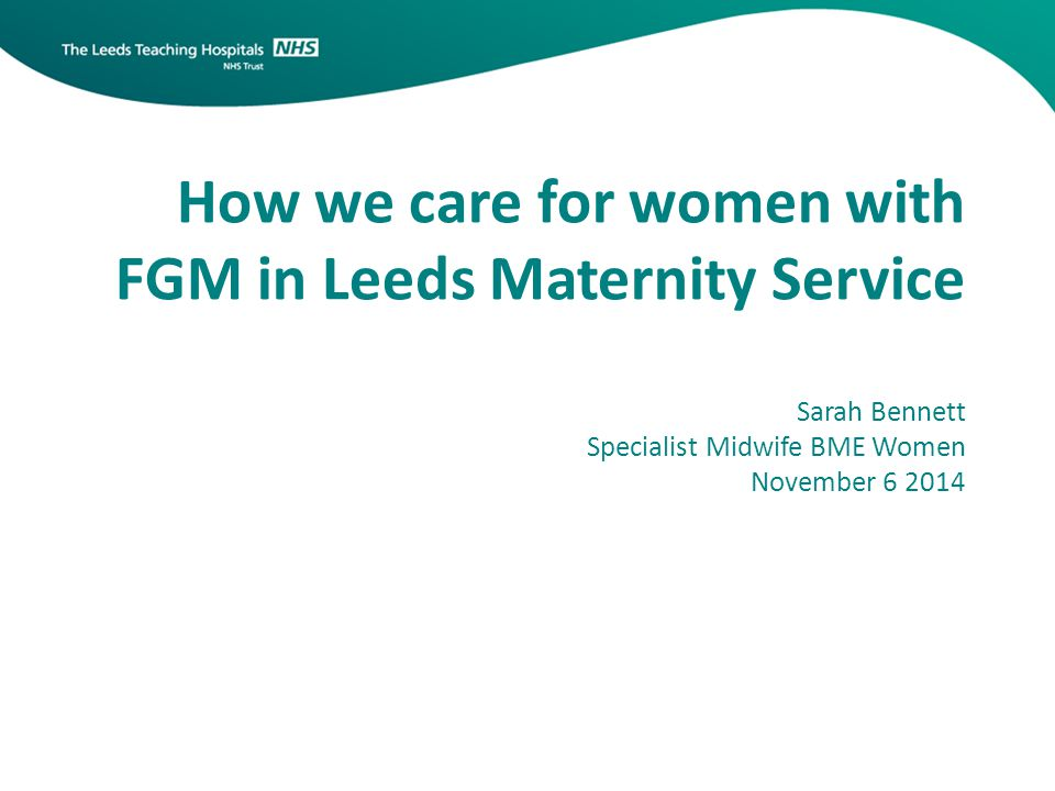 How we care for women with FGM in Leeds Maternity Service Sarah Bennett Specialist Midwife BME Women November