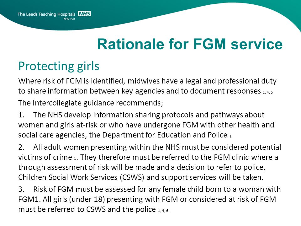 Protecting girls Where risk of FGM is identified, midwives have a legal and professional duty to share information between key agencies and to document responses 1, 4, 5 The Intercollegiate guidance recommends; 1.The NHS develop information sharing protocols and pathways about women and girls at-risk or who have undergone FGM with other health and social care agencies, the Department for Education and Police 1 2.All adult women presenting within the NHS must be considered potential victims of crime 1.