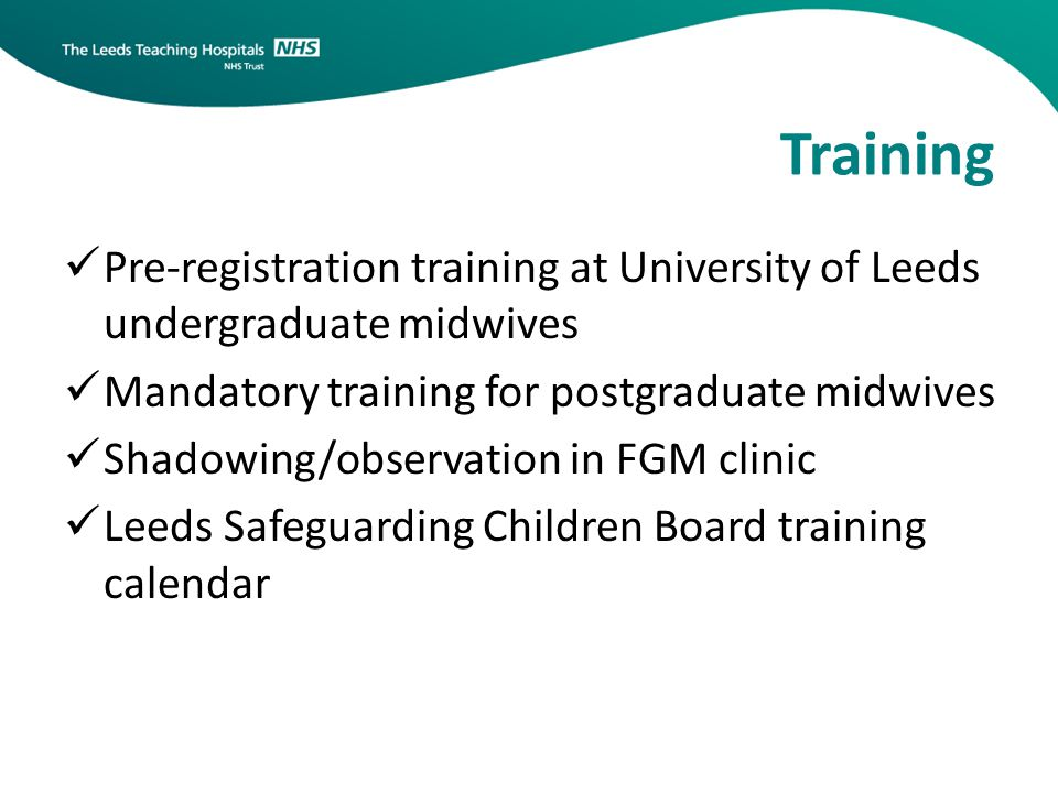 Training Pre-registration training at University of Leeds undergraduate midwives Mandatory training for postgraduate midwives Shadowing/observation in FGM clinic Leeds Safeguarding Children Board training calendar