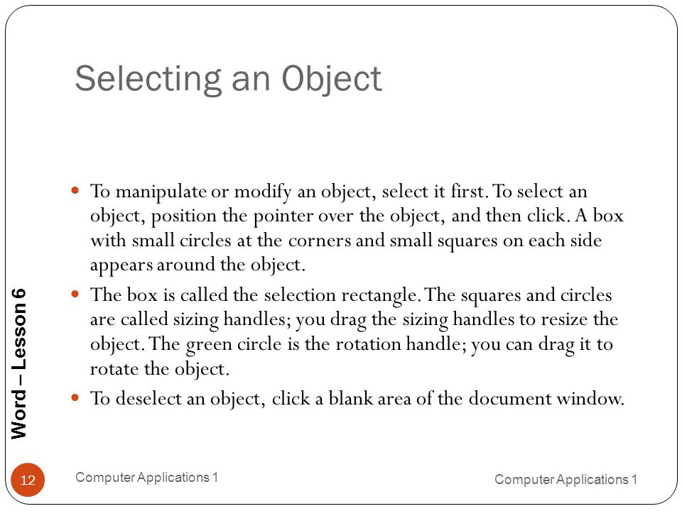 Word – Lesson 6 Selecting an Object 12 To manipulate or modify an object, select it first.