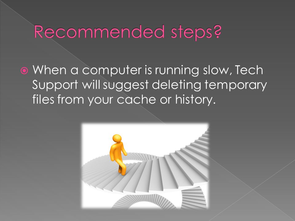  When a computer is running slow, Tech Support will suggest deleting temporary files from your cache or history.