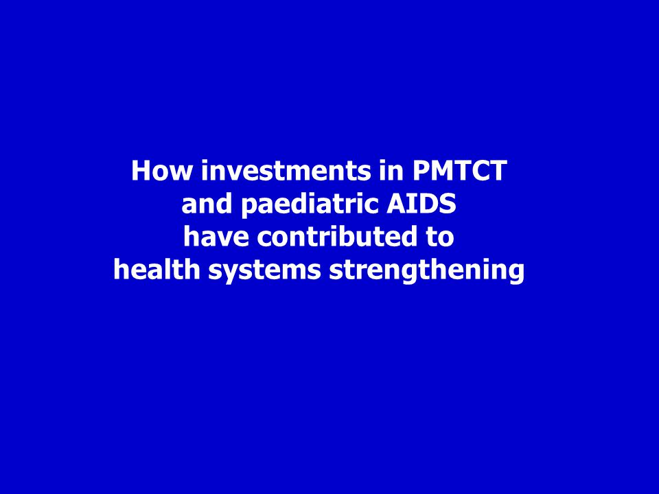 How investments in PMTCT and paediatric AIDS have contributed to health systems strengthening