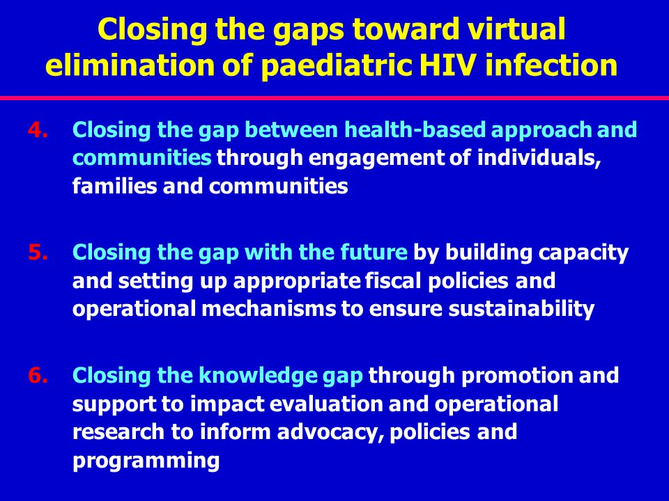 Closing the gaps toward virtual elimination of paediatric HIV infection 4.Closing the gap between health-based approach and communities through engagement of individuals, families and communities 5.Closing the gap with the future by building capacity and setting up appropriate fiscal policies and operational mechanisms to ensure sustainability 6.Closing the knowledge gap through promotion and support to impact evaluation and operational research to inform advocacy, policies and programming