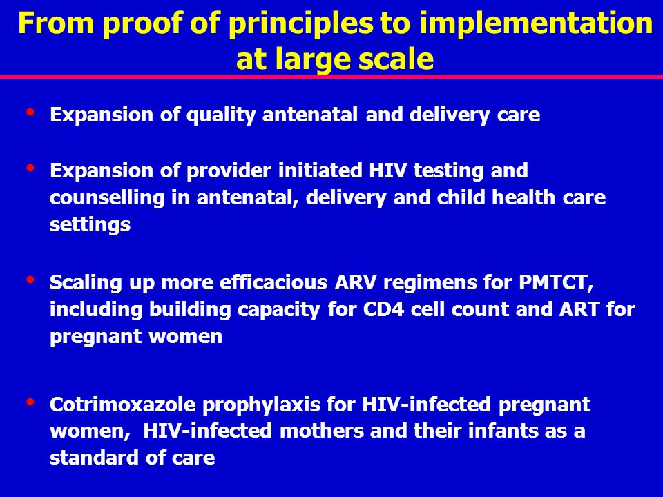 From proof of principles to implementation at large scale Expansion of quality antenatal and delivery care Expansion of provider initiated HIV testing and counselling in antenatal, delivery and child health care settings Scaling up more efficacious ARV regimens for PMTCT, including building capacity for CD4 cell count and ART for pregnant women Cotrimoxazole prophylaxis for HIV-infected pregnant women, HIV-infected mothers and their infants as a standard of care