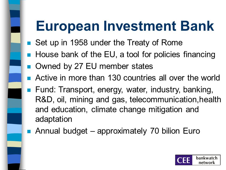 European Investment Bank Set up in 1958 under the Treaty of Rome House bank of the EU, a tool for policies financing Owned by 27 EU member states Active in more than 130 countries all over the world Fund: Transport, energy, water, industry, banking, R&D, oil, mining and gas, telecommunication,health and education, climate change mitigation and adaptation Annual budget – approximately 70 bilion Euro