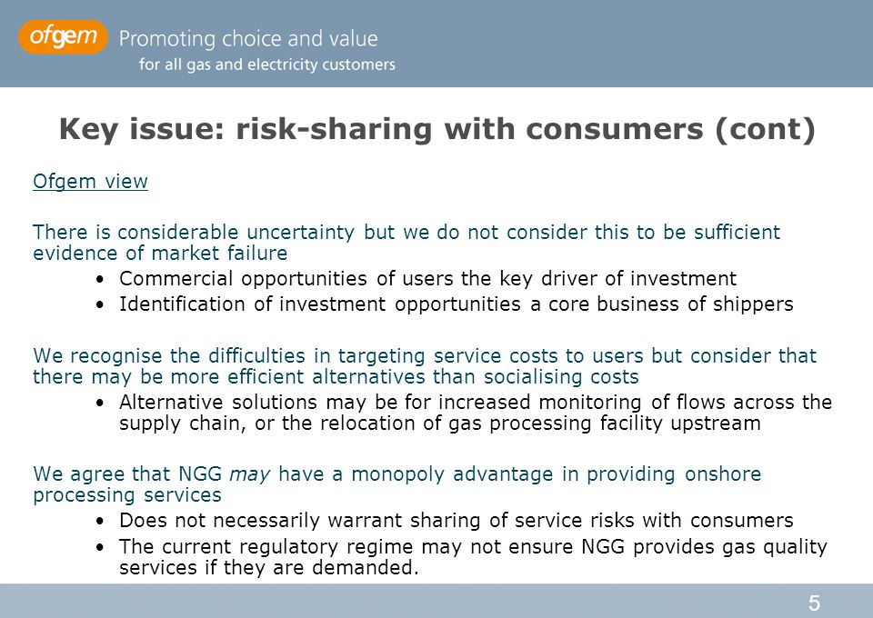 5 Key issue: risk-sharing with consumers (cont) Ofgem view There is considerable uncertainty but we do not consider this to be sufficient evidence of market failure Commercial opportunities of users the key driver of investment Identification of investment opportunities a core business of shippers We recognise the difficulties in targeting service costs to users but consider that there may be more efficient alternatives than socialising costs Alternative solutions may be for increased monitoring of flows across the supply chain, or the relocation of gas processing facility upstream We agree that NGG may have a monopoly advantage in providing onshore processing services Does not necessarily warrant sharing of service risks with consumers The current regulatory regime may not ensure NGG provides gas quality services if they are demanded.