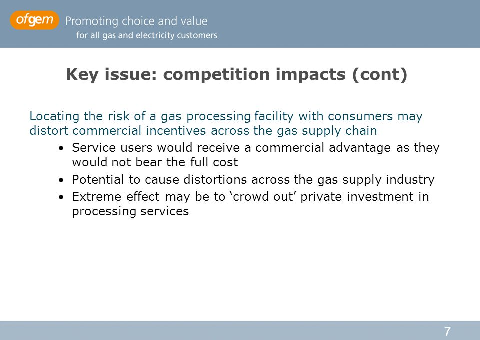 7 Key issue: competition impacts (cont) Locating the risk of a gas processing facility with consumers may distort commercial incentives across the gas supply chain Service users would receive a commercial advantage as they would not bear the full cost Potential to cause distortions across the gas supply industry Extreme effect may be to 'crowd out' private investment in processing services