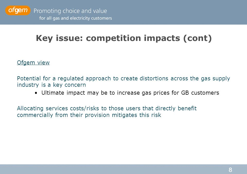 8 Key issue: competition impacts (cont) Ofgem view Potential for a regulated approach to create distortions across the gas supply industry is a key concern Ultimate impact may be to increase gas prices for GB customers Allocating services costs/risks to those users that directly benefit commercially from their provision mitigates this risk