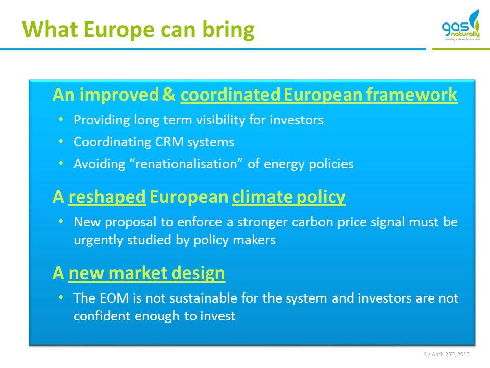 What Europe can bring An improved & coordinated European framework Providing long term visibility for investors Coordinating CRM systems Avoiding renationalisation of energy policies A reshaped European climate policy New proposal to enforce a stronger carbon price signal must be urgently studied by policy makers A new market design The EOM is not sustainable for the system and investors are not confident enough to invest An improved & coordinated European framework Providing long term visibility for investors Coordinating CRM systems Avoiding renationalisation of energy policies A reshaped European climate policy New proposal to enforce a stronger carbon price signal must be urgently studied by policy makers A new market design The EOM is not sustainable for the system and investors are not confident enough to invest 4 / April 25 th, 2013
