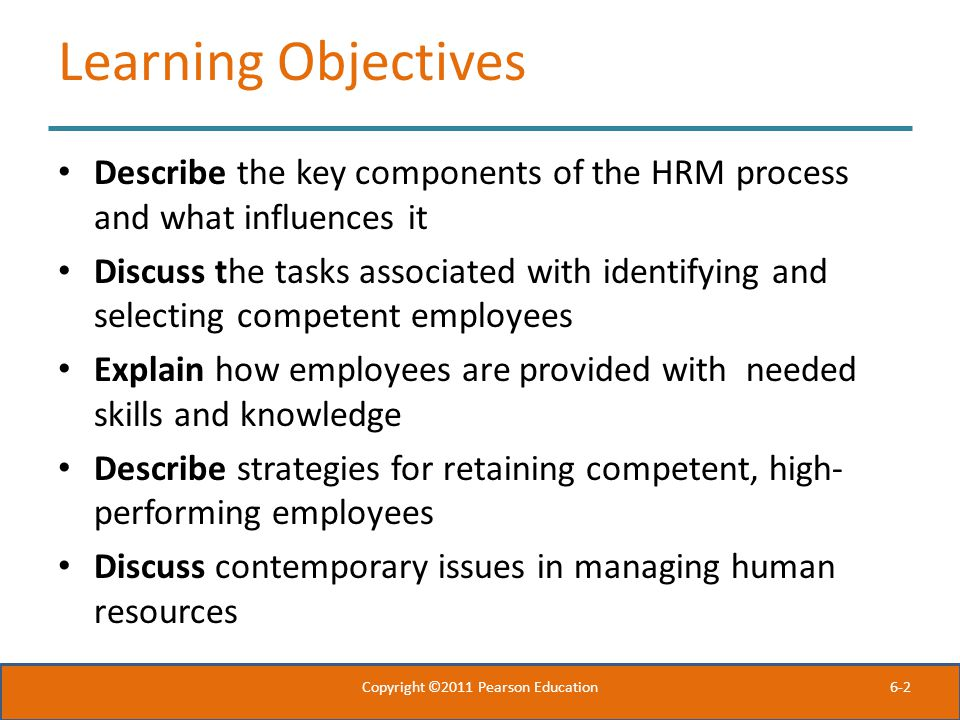 6-2 Learning Objectives Describe the key components of the HRM process and what influences it Discuss the tasks associated with identifying and selecting competent employees Explain how employees are provided with needed skills and knowledge Describe strategies for retaining competent, high- performing employees Discuss contemporary issues in managing human resources Copyright ©2011 Pearson Education