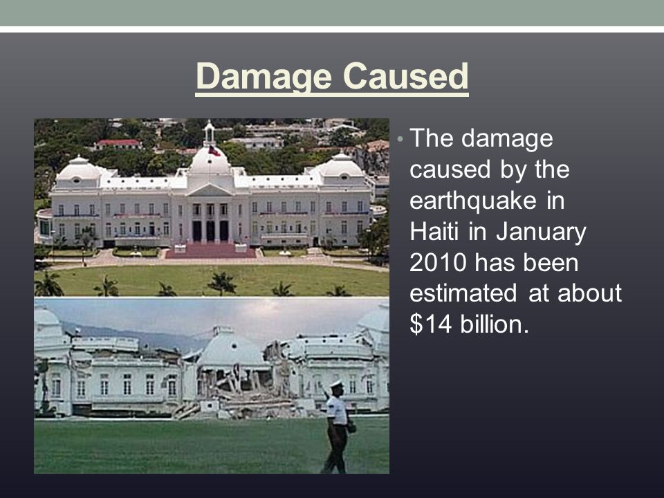 Damage Caused The damage caused by the earthquake in Haiti in January 2010 has been estimated at about $14 billion.