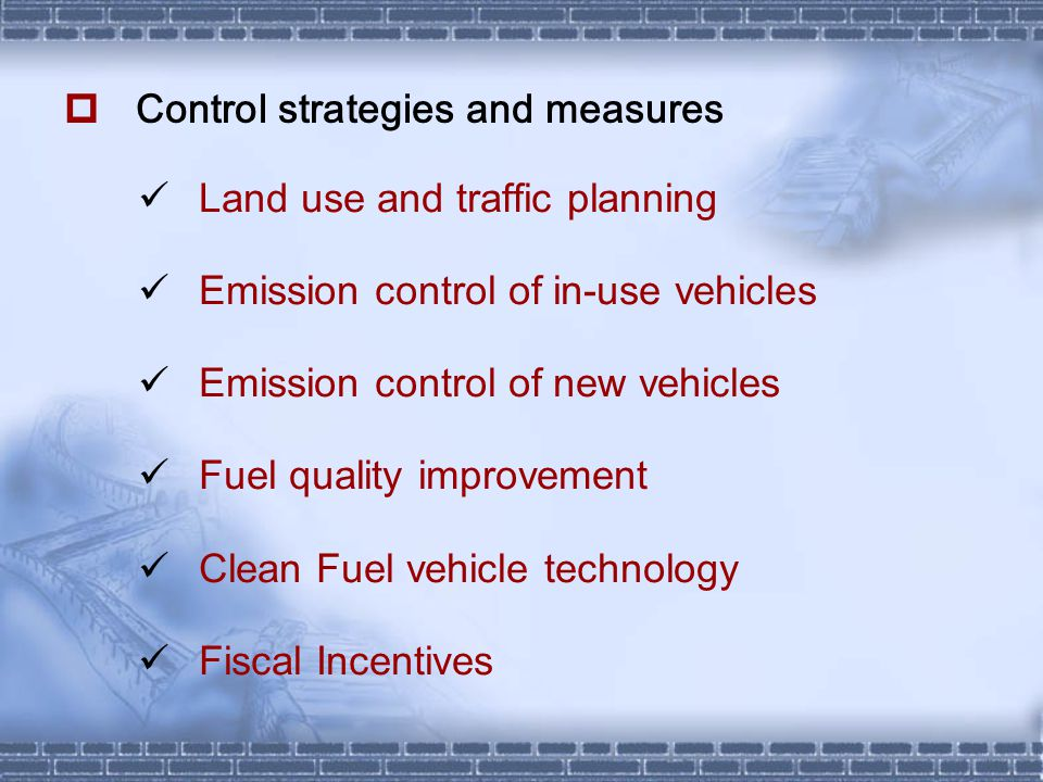  Control strategies and measures Land use and traffic planning Emission control of in-use vehicles Emission control of new vehicles Fuel quality improvement Clean Fuel vehicle technology Fiscal Incentives