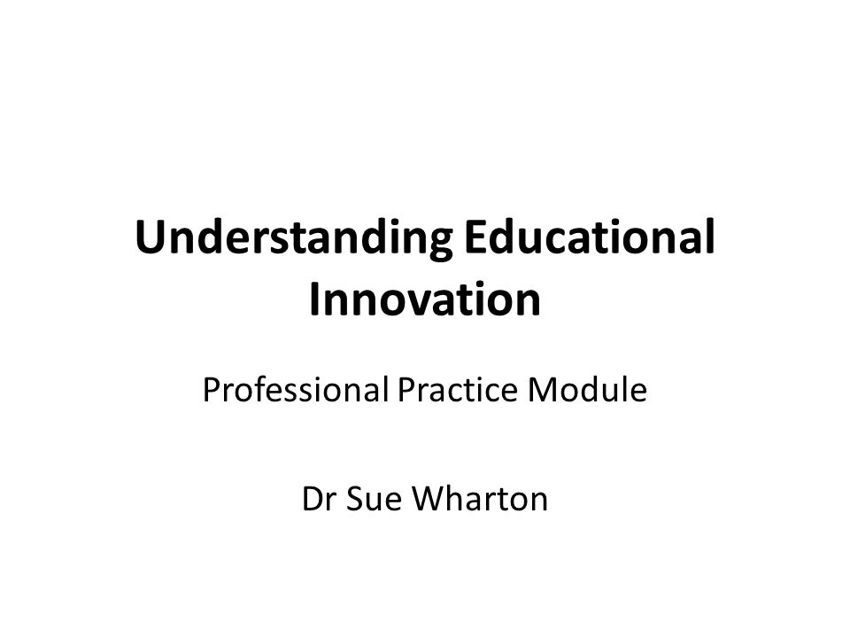 Understanding Educational Innovation Professional Practice Module Dr Sue Wharton