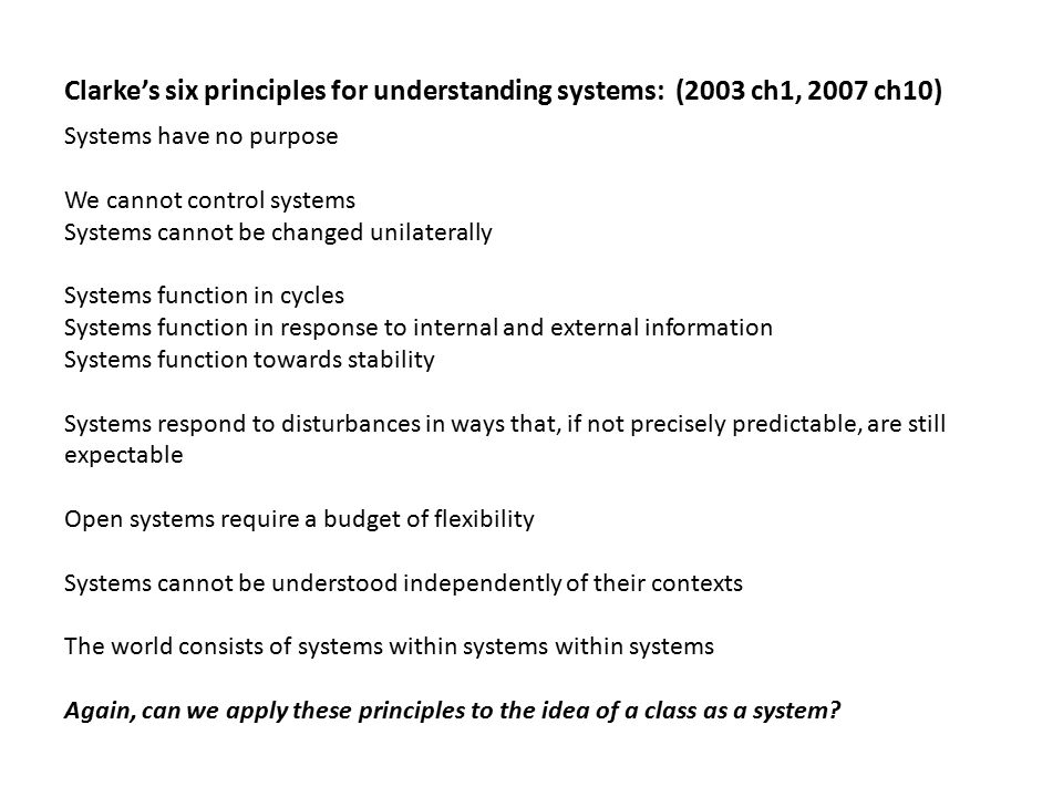 Clarke's six principles for understanding systems: (2003 ch1, 2007 ch10) Systems have no purpose We cannot control systems Systems cannot be changed unilaterally Systems function in cycles Systems function in response to internal and external information Systems function towards stability Systems respond to disturbances in ways that, if not precisely predictable, are still expectable Open systems require a budget of flexibility Systems cannot be understood independently of their contexts The world consists of systems within systems within systems Again, can we apply these principles to the idea of a class as a system