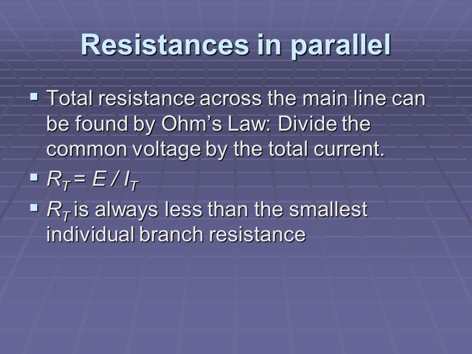 Resistances in parallel  Total resistance across the main line can be found by Ohm's Law: Divide the common voltage by the total current.