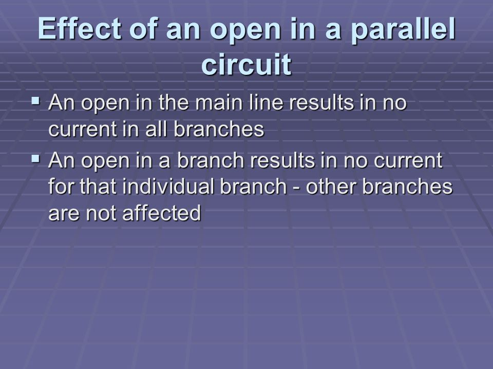 Effect of an open in a parallel circuit  An open in the main line results in no current in all branches  An open in a branch results in no current for that individual branch - other branches are not affected