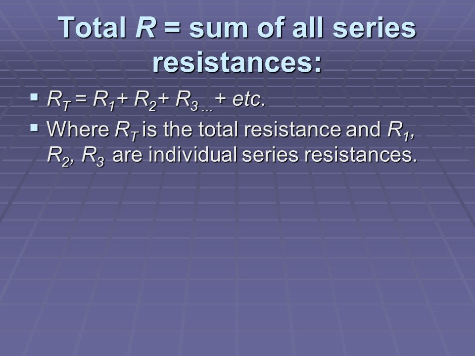 Total R = sum of all series resistances:  R T = R 1 + R 2 + R 3...