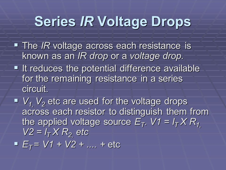 Series IR Voltage Drops  The IR voltage across each resistance is known as an IR drop or a voltage drop.