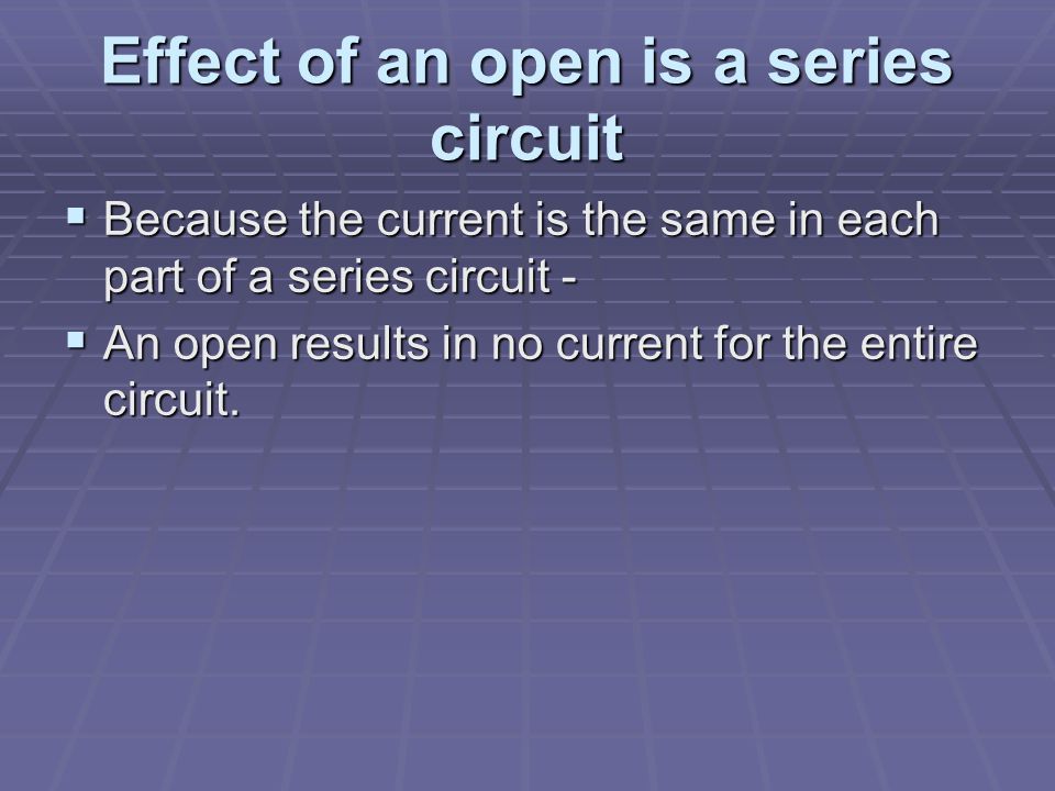 Effect of an open is a series circuit  Because the current is the same in each part of a series circuit -  An open results in no current for the entire circuit.