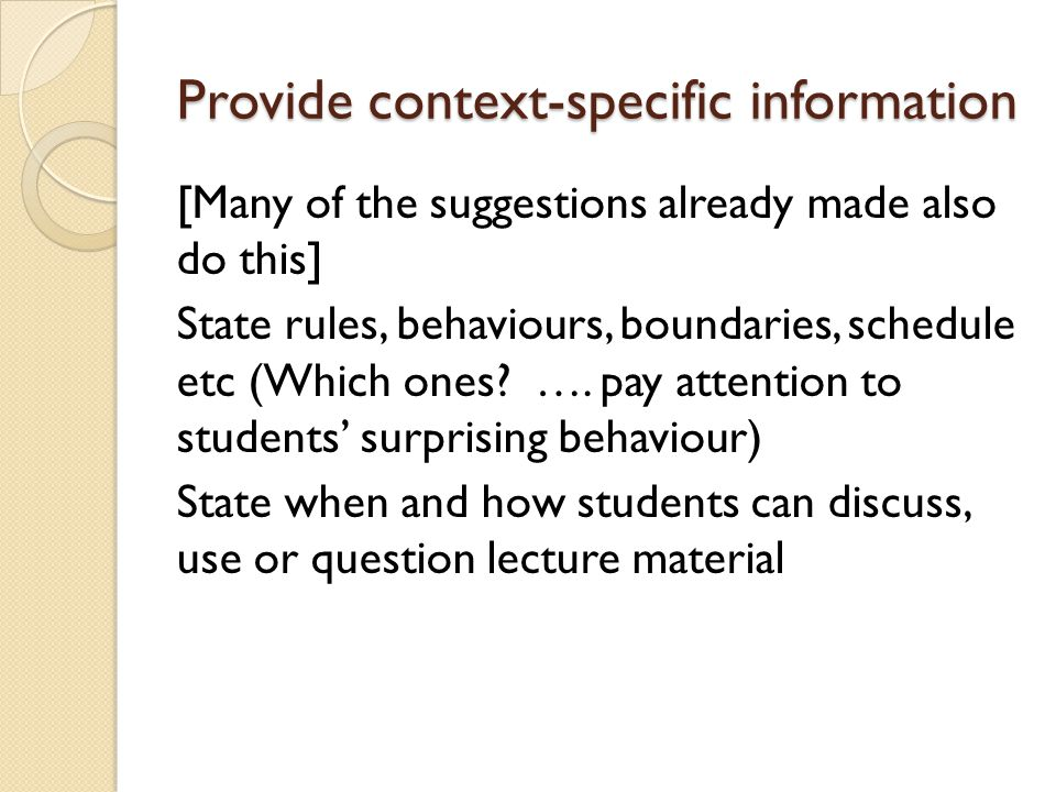 Provide context-specific information [Many of the suggestions already made also do this] State rules, behaviours, boundaries, schedule etc (Which ones.