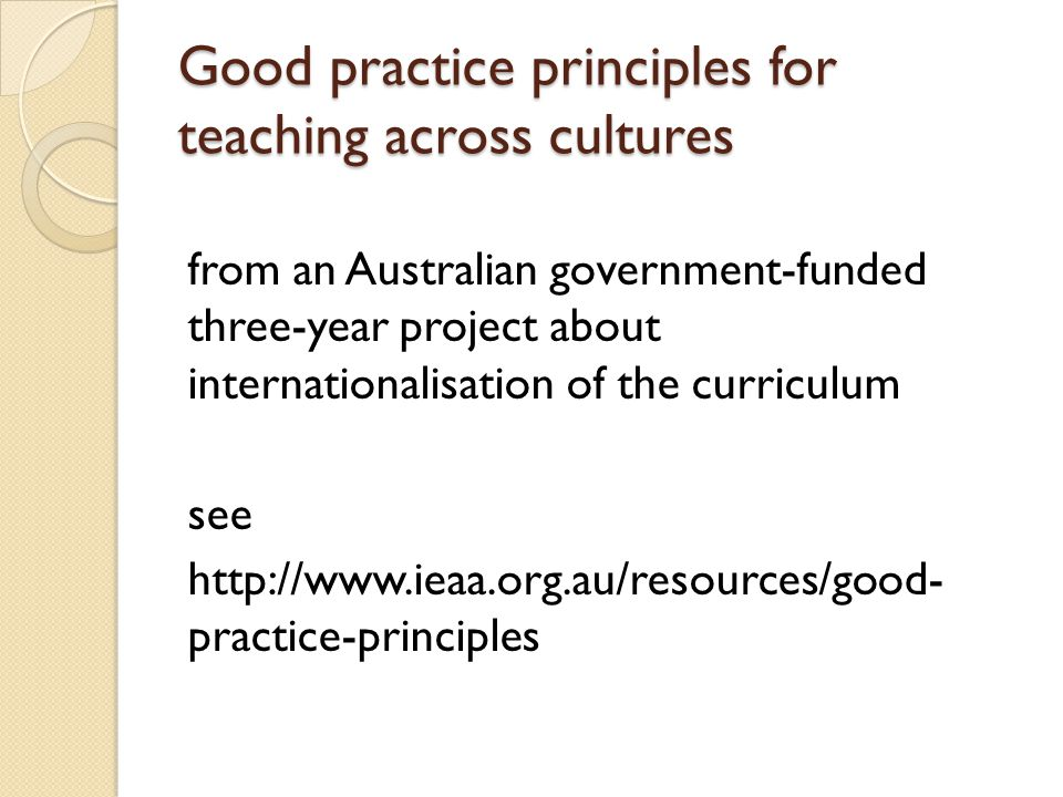 Good practice principles for teaching across cultures from an Australian government-funded three-year project about internationalisation of the curriculum see http://www.ieaa.org.au/resources/good- practice-principles
