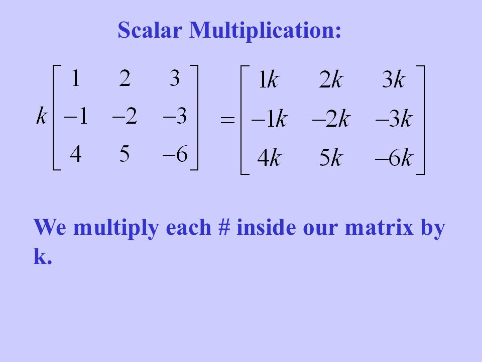 Scalar Multiplication: We multiply each # inside our matrix by k.