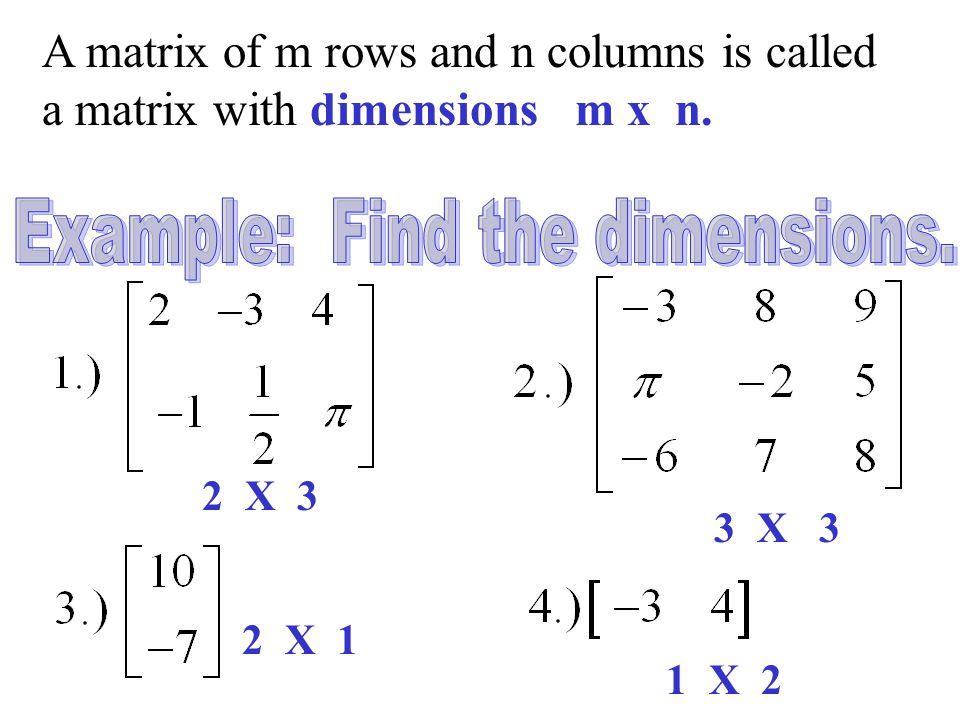 A matrix of m rows and n columns is called a matrix with dimensions m x n. 2 X 3 3 X 3 2 X 1 1 X 2