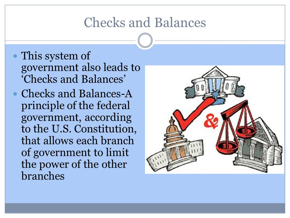 Checks and Balances This system of government also leads to 'Checks and Balances' Checks and Balances-A principle of the federal government, according to the U.S.