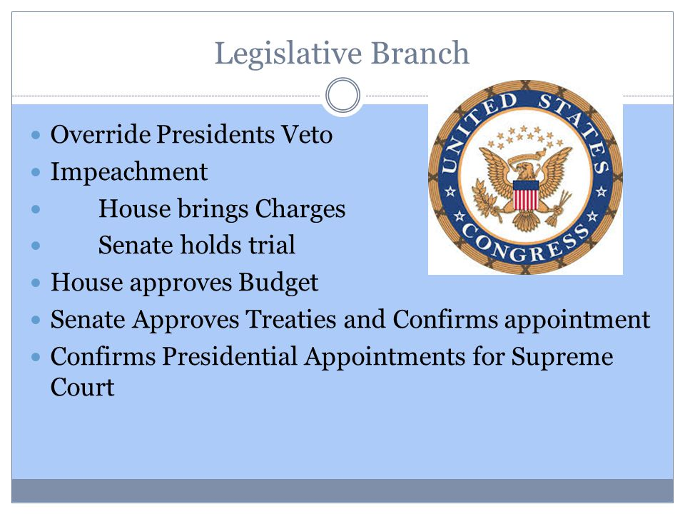 Legislative Branch Override Presidents Veto Impeachment House brings Charges Senate holds trial House approves Budget Senate Approves Treaties and Confirms appointment Confirms Presidential Appointments for Supreme Court