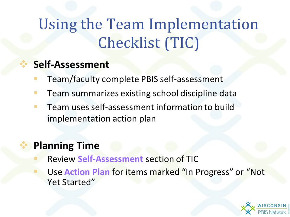 Using the Team Implementation Checklist (TIC)  Self-Assessment  Team/faculty complete PBIS self-assessment  Team summarizes existing school discipline data  Team uses self-assessment information to build implementation action plan  Planning Time  Review Self-Assessment section of TIC  Use Action Plan for items marked In Progress or Not Yet Started