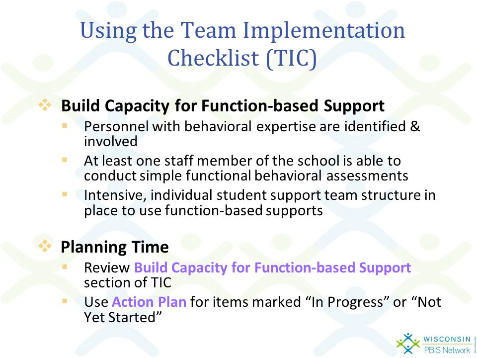 Using the Team Implementation Checklist (TIC)  Build Capacity for Function-based Support  Personnel with behavioral expertise are identified & involved  At least one staff member of the school is able to conduct simple functional behavioral assessments  Intensive, individual student support team structure in place to use function-based supports  Planning Time  Review Build Capacity for Function-based Support section of TIC  Use Action Plan for items marked In Progress or Not Yet Started