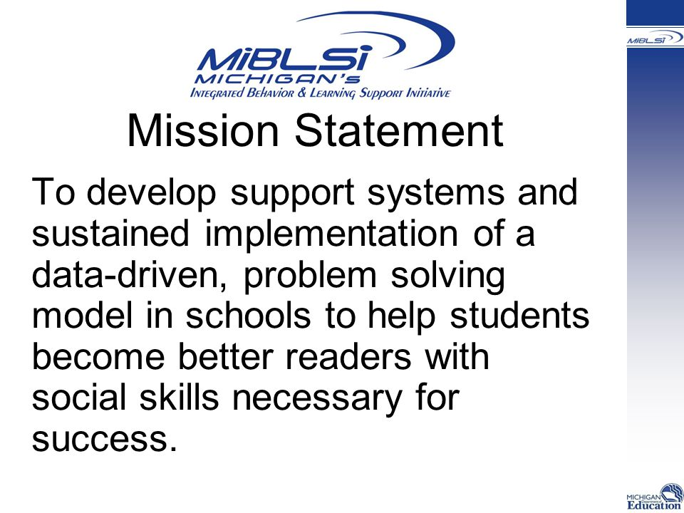 Mission Statement To develop support systems and sustained implementation of a data-driven, problem solving model in schools to help students become better readers with social skills necessary for success.