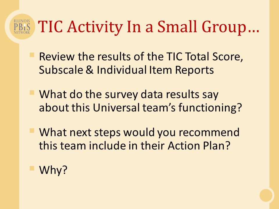 TIC Activity In a Small Group…  Review the results of the TIC Total Score, Subscale & Individual Item Reports  What do the survey data results say about this Universal team's functioning.