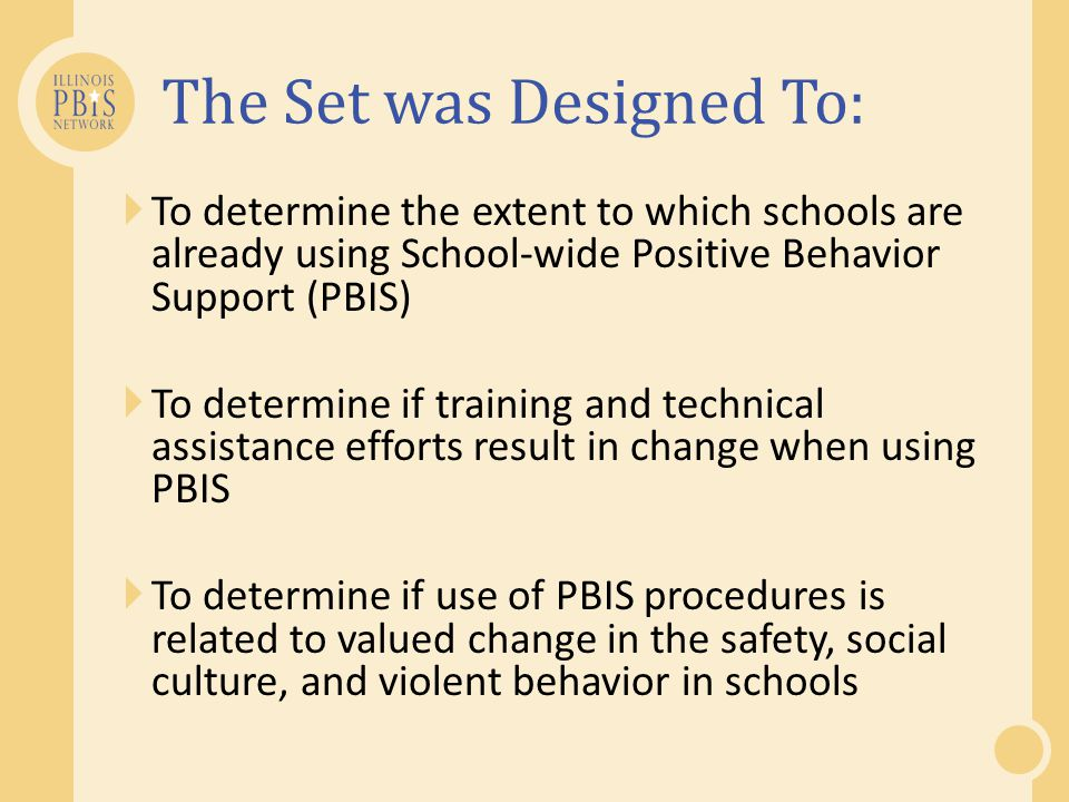  To determine the extent to which schools are already using School-wide Positive Behavior Support (PBIS)  To determine if training and technical assistance efforts result in change when using PBIS  To determine if use of PBIS procedures is related to valued change in the safety, social culture, and violent behavior in schools The Set was Designed To: