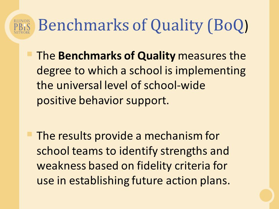  The Benchmarks of Quality measures the degree to which a school is implementing the universal level of school-wide positive behavior support.