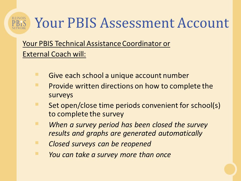 Your PBIS Assessment Account Your PBIS Technical Assistance Coordinator or External Coach will:  Give each school a unique account number  Provide written directions on how to complete the surveys  Set open/close time periods convenient for school(s) to complete the survey  When a survey period has been closed the survey results and graphs are generated automatically  Closed surveys can be reopened  You can take a survey more than once