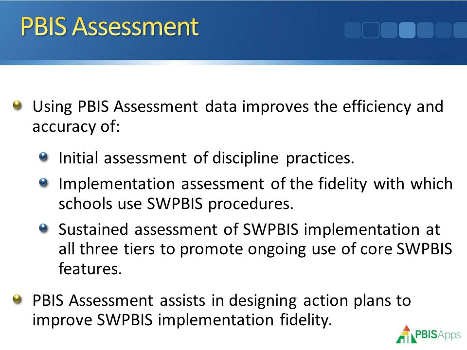 Using PBIS Assessment data improves the efficiency and accuracy of: Initial assessment of discipline practices.