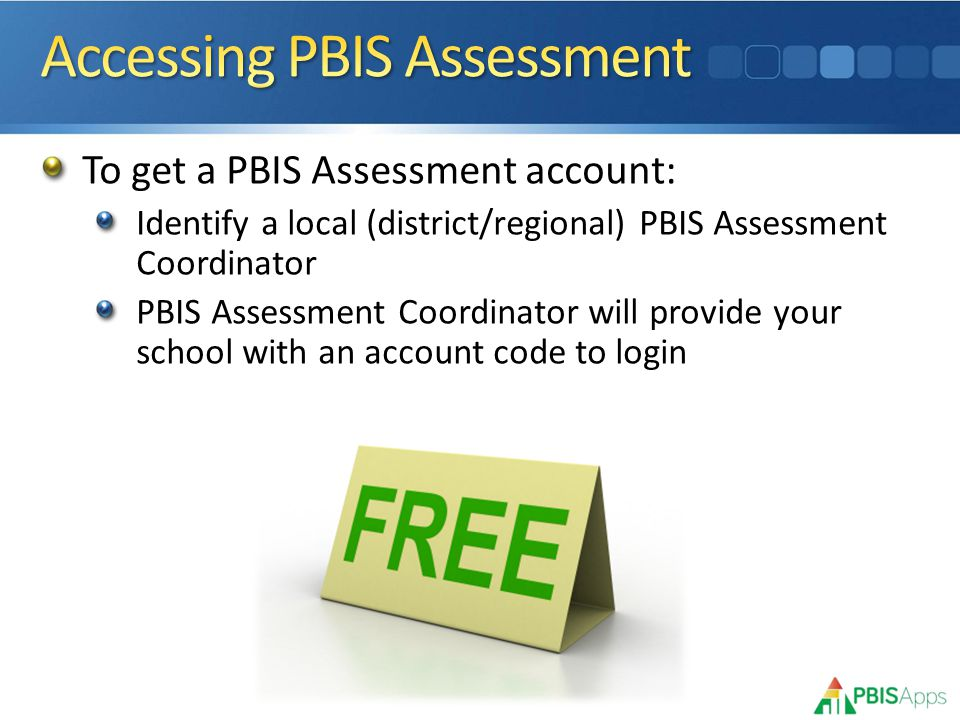 To get a PBIS Assessment account: Identify a local (district/regional) PBIS Assessment Coordinator PBIS Assessment Coordinator will provide your school with an account code to login